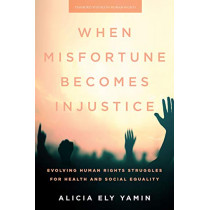 When Misfortune Becomes Injustice: Evolving Human Rights Struggles for Health and Social Equality by Alicia Ely Yamin, 9781503611306