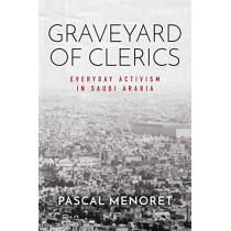 Graveyard of Clerics: Everyday Activism in Saudi Arabia by Pascal Menoret, 9781503612464