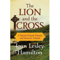 The Lion and the Cross: A Novel of Saint Patrick and Ancient Ireland by Joan Lesley Hamilton, 9781504053273