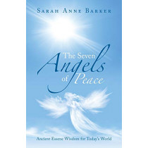 The Seven Angels of Peace: Ancient Essene Wisdom for Today's World by Sarah Anne Barker, 9781504319843