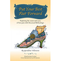 Put Your Best Feet Forward: Exploring the Causes and Cures of Foot Pain with Structural Reflexology(r) by Geraldine Villeneuve, 9781504373234