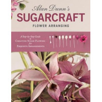 Alan Dunn's Sugarcraft Flower Arranging: A Step-by-Step Guide to Creating Sugar Flowers for Exquisite Arrangements by Alan Dunn, 9781504800907