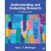 Understanding and Evaluating Research: A Critical Guide by Sue L. T. McGregor, 9781506350950