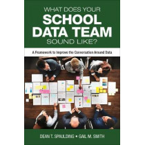 What Does Your School Data Team Sound Like?: A Framework to Improve the Conversation Around Data by Dean T. Spaulding, 9781506390925