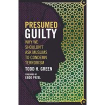 Presumed Guilty: Why We Shouldn't Ask Muslims to Condemn Terrorism by Todd H. Green, 9781506420592
