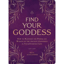 Find Your Goddess: How to Manifest the Power and Wisdom of the Ancient Goddesses in Your Everyday Life by Skye Alexander, 9781507205297