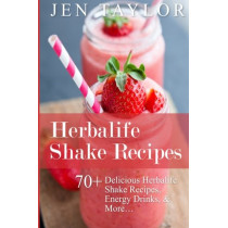 Herbalife Shake Recipes: 70+ Delicious Herbalife Shake Recipes, Energy Drinks, & More by Jen Taylor, 9781508840701
