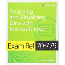Exam Ref 70-779 Analyzing and Visualizing Data with Microsoft Excel by Chris Sorensen, 9781509308040