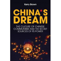 China's Dream: The Culture of Chinese Communism and the Secret Sources of its Power by Kerry Brown, 9781509524570