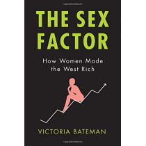 The Sex Factor: How Women Made the West Rich by Victoria Bateman, 9781509526772