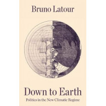 Down to Earth: Politics in the New Climatic Regime by Bruno Latour, 9781509530571