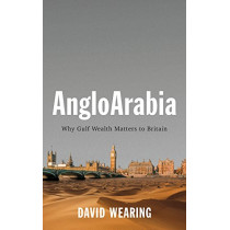 AngloArabia: Why Gulf Wealth Matters to Britain by David Wearing, 9781509532049