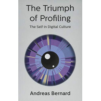 The Triumph of Profiling: The Self in Digital Culture by Andreas Bernard, 9781509536306