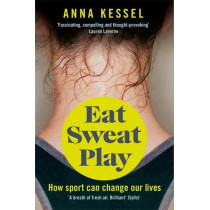 Eat Sweat Play: How Sport Can Change Our Lives by Anna Kessel, 9781509808106