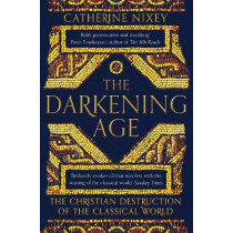 The Darkening Age: The Christian Destruction of the Classical World by Catherine Nixey, 9781509816071