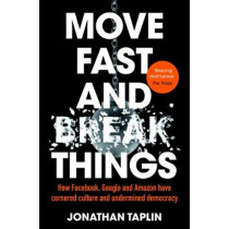 Move Fast and Break Things: How Facebook, Google and Amazon Have Cornered Culture and Undermined Democracy by Jonathan Taplin, 9781509847709