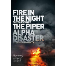 Fire in the Night: The Piper Alpha Disaster by Stephen McGinty, 9781509868223