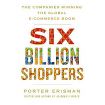 Six Billion Shoppers: The Companies Winning the Global E-Commerce Boom by Porter Erisman, 9781509874743