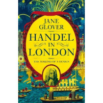 Handel in London: The Making of a Genius by Jane Glover, 9781509882069