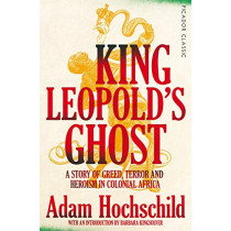 King Leopold's Ghost: A Story of Greed, Terror and Heroism in Colonial Africa by Adam Hochschild, 9781509882205