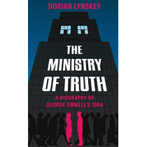 The Ministry of Truth: A Biography of George Orwell's 1984 by Dorian Lynskey, 9781509890736