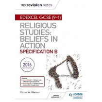 My Revision Notes Edexcel Religious Studies for GCSE (9-1): Beliefs in Action (Specification B): Area 1 Religion and Ethics through Christianity, Area 2 Religion, Peace and Conflict through Islam by Victor W. Watton, 9781510404786