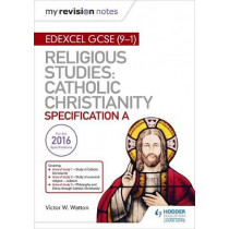 My Revision Notes Edexcel Religious Studies for GCSE (9-1): Catholic Christianity (Specification A): Faith and Practice in the 21st Century by Victor W. Watton, 9781510404809