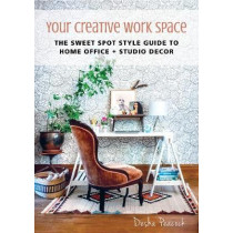 Your Creative Work Space: The Sweet Spot Style Guide to Home Office + Studio Decor by Desha Peacock, 9781510712980