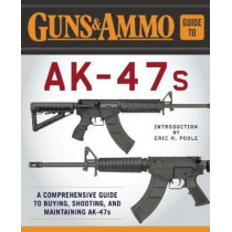 Guns & Ammo Guide to AK-47s: A Comprehensive Guide to Shooting, Accessorizing, and Maintaining the Most Popular Firearm in the World by Eric R. Poole, 9781510713093