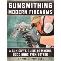 Gunsmithing Modern Firearms: A Gun Guy's Guide to Making Good Guns Even Better by Bryce M. Towsley, 9781510718807