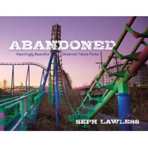 Abandoned: Hauntingly Beautiful Deserted Theme Parks by Seph Lawless, 9781510723351