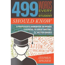 499 Words Every College Student Should Know: A Professor's Handbook on Words Essential to Great Writing and Better Grades by Stephen Spignesi, 9781510723870