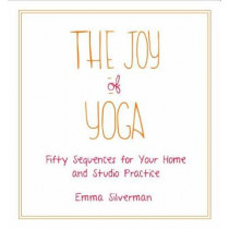 The Joy of Yoga: Fifty Sequences for Your Home and Studio Practice by Emma Silverman, 9781510723931