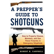 A Prepper's Guide to Shotguns: How to Properly Choose, Maintain, and Use These Firearms in Emergency Situations by Robert K. Campbell, 9781510724839