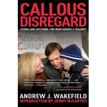 Callous Disregard: Autism and Vaccines--The Truth Behind a Tragedy by Andrew J. Wakefield, 9781510729667