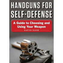 Handguns for Self-Defense: A Guide to Choosing and Using Your Weapon by David Nash, 9781510736269