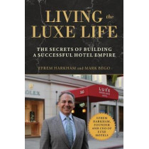 Living the Luxe Life: The Secrets of Building a Successful Hotel Empire by Efrem Harkham, 9781510740860