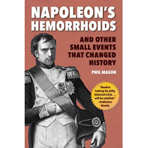 Napoleon's Hemorrhoids: And Other Small Events That Changed History by Phil Mason, 9781510744400