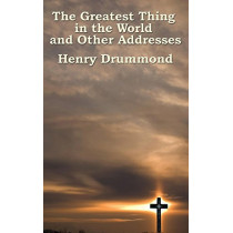 The Greatest Thing in the World and Other Addresses by Henry Drummond, 9781515437123