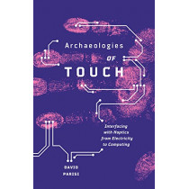 Archaeologies of Touch: Interfacing with Haptics from Electricity to Computing by David Parisi, 9781517900595