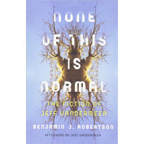 None of This Is Normal: The Fiction of Jeff VanderMeer by Benjamin Robertson, 9781517902933