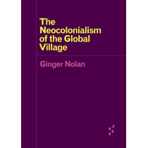 The Neocolonialism of the Global Village by Ginger Nolan, 9781517904869