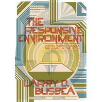 The Responsive Environment: Design, Aesthetics, and the Human in the 1970s by Larry D. Busbea, 9781517907105