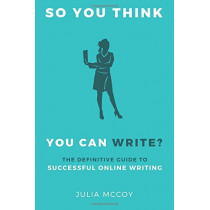 So You Think You Can Write?: The Definitive Guide to Successful Online Writing by Julia McCoy, 9781519383228