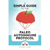 A Simple Guide to the Paleo Autoimmune Protocol by Eileen Laird, 9781519600288