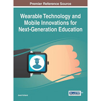 Wearable Technology and Mobile Innovations for Next-Generation Education by Janet Holland, 9781522500698
