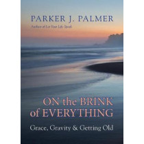 On the Brink of Everything: Grace, Gravity, and Getting Old by Parker J. Palmer, 9781523095438