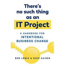 There's No Such Thing as an IT Project: A Handbook for Intentional Business Change by Bob Lewis, 9781523098835