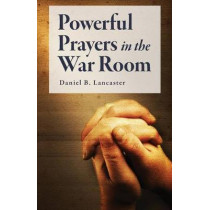 Powerful Prayers in the War Room: Learning to Pray like a Powerful Prayer Warrior by Daniel B Lancaster, 9781523334773