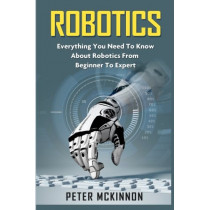 Robotics: Everything You Need to Know About Robotics from Beginner to Expert by Peter McKinnon, 9781523731510